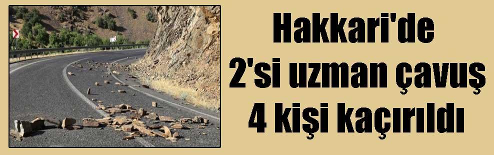 Hakkari'de 2'si uzman çavuş 4 kişi kaçırıldı