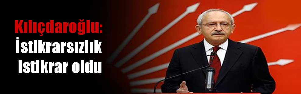 Kılıçdaroğlu: İstikrarsızlık istikrar oldu