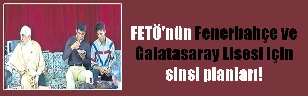 FETÖ'nün Fenerbahçe ve Galatasaray Lisesi için sinsi planları!