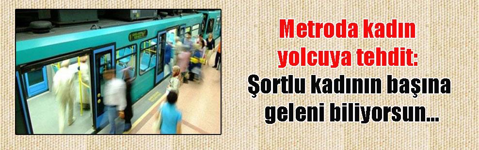 Metroda kadın yolcuya tehdit: Şortlu kadının başına geleni biliyorsun…