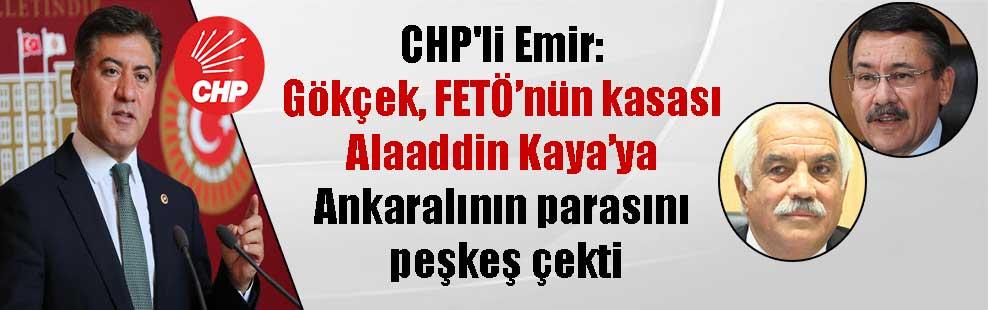 CHP'li Emir: Gökçek, FETÖ'nün kasası Alaaddin Kaya'ya Ankaralının parasını peşkeş çekti