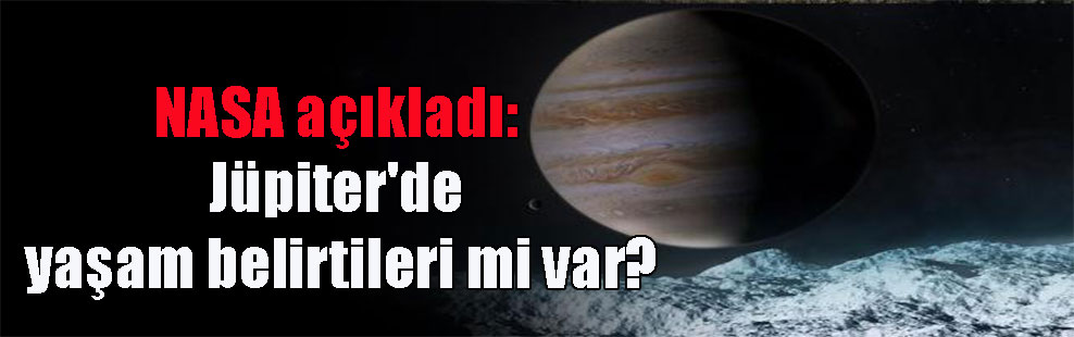 NASA açıkladı: Jüpiter'de yaşam belirtileri mi var?