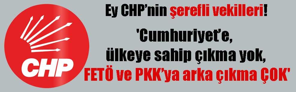 Ey CHP'nin şerefli vekilleri! 'Cumhuriyet'e, ülkeye sahip çıkma yok, FETÖ ve PKK'ya arka çıkma ÇOK'