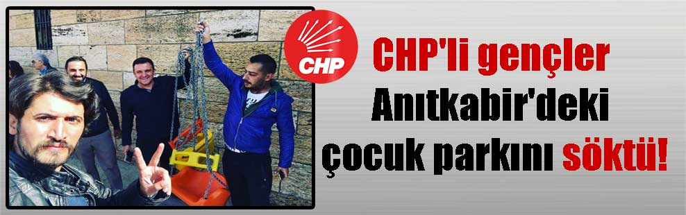 CHP'li gençler Anıtkabir'deki çocuk parkını söktü!