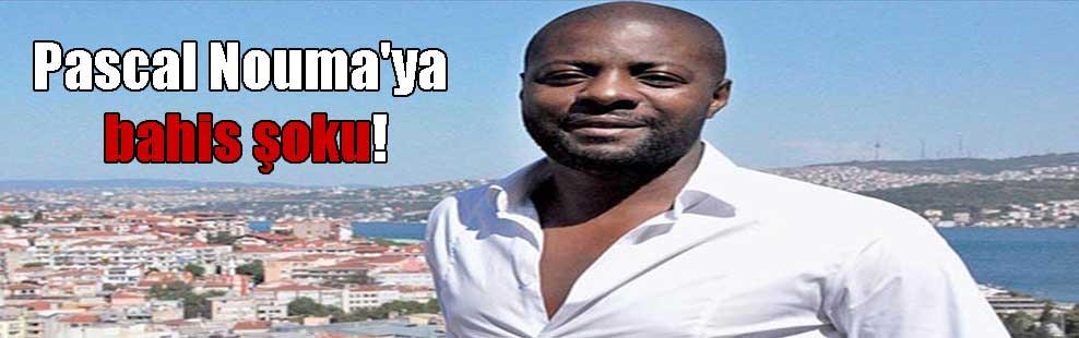 Pascal Nouma'ya bahis şoku!