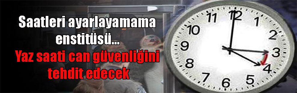 Saatleri ayarlayamama enstitüsü… Yaz saati can güvenliğini tehdit edecek