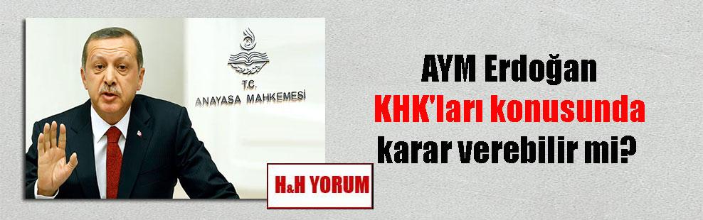 AYM Erdoğan KHK'ları konusunda karar verebilir mi?