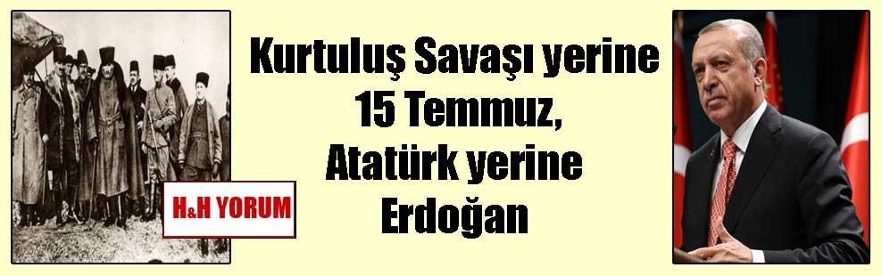 Kurtuluş Savaşı yerine 15 Temmuz, Atatürk yerine Erdoğan