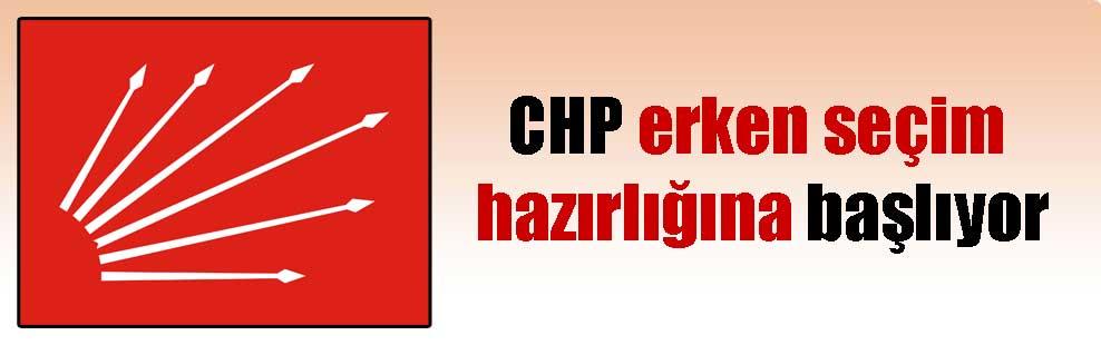 CHP erken seçim hazırlığına başlıyor