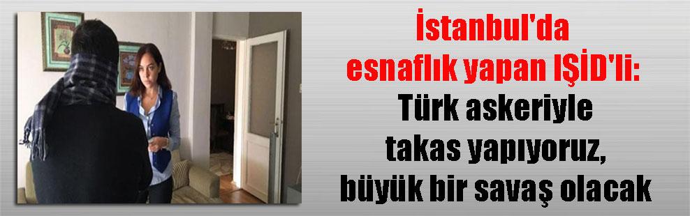 İstanbul'da esnaflık yapan IŞİD'li: Türk askeriyle takas yapıyoruz, büyük bir savaş olacak