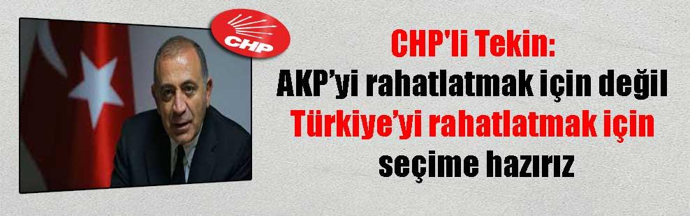 CHP'li Tekin: AKP'yi rahatlatmak için değil Türkiye'yi rahatlatmak için seçime hazırız