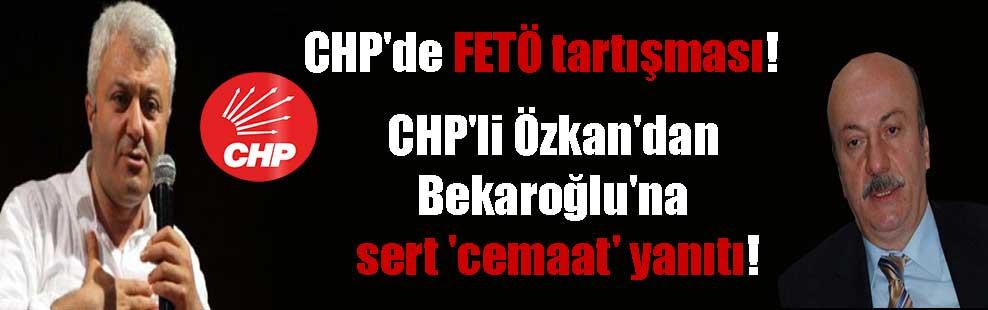 CHP'de FETÖ tartışması! CHP'li Özkan'dan Bekaroğlu'na sert 'cemaat' yanıtı!