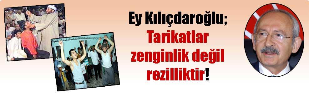 Ey Kılıçdaroğlu; Tarikatlar zenginlik değil rezilliktir!