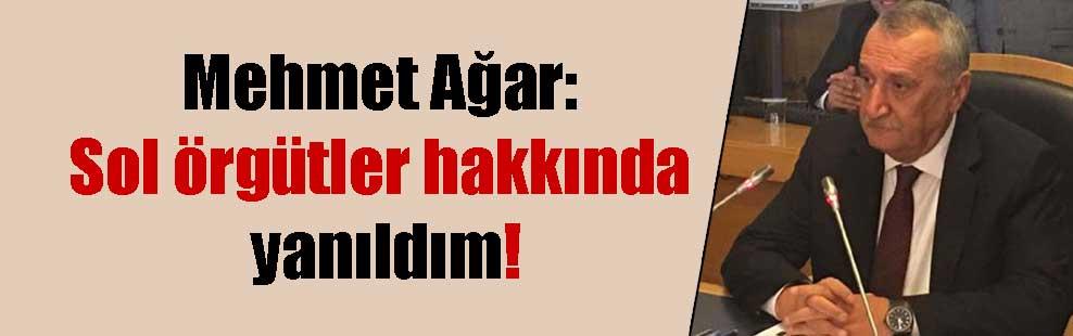 Mehmet Ağar: Sol örgütler hakkında yanıldım!