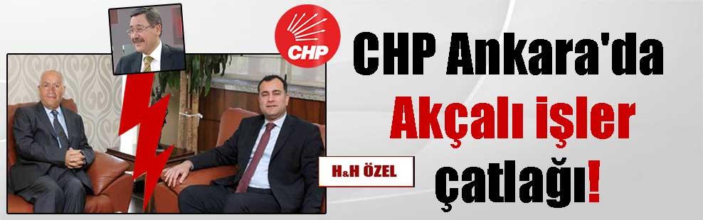 CHP Ankara'da Akçalı işler çatlağı!