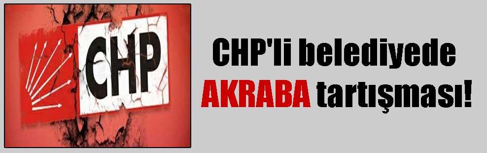 CHP'li belediyede AKRABA tartışması!