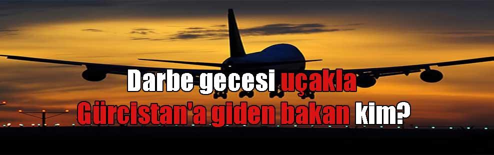 Darbe gecesi uçakla Gürcistan'a giden bakan kim?