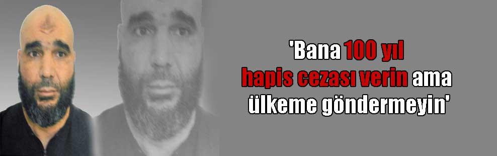 'Bana 100 yıl hapis cezası verin ama ülkeme göndermeyin'