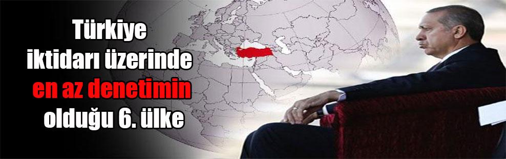 Türkiye iktidarı üzerinde en az denetimin olduğu 6. ülke
