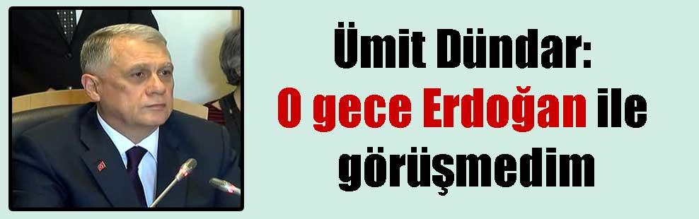 Ümit Dündar: O gece Erdoğan ile görüşmedim