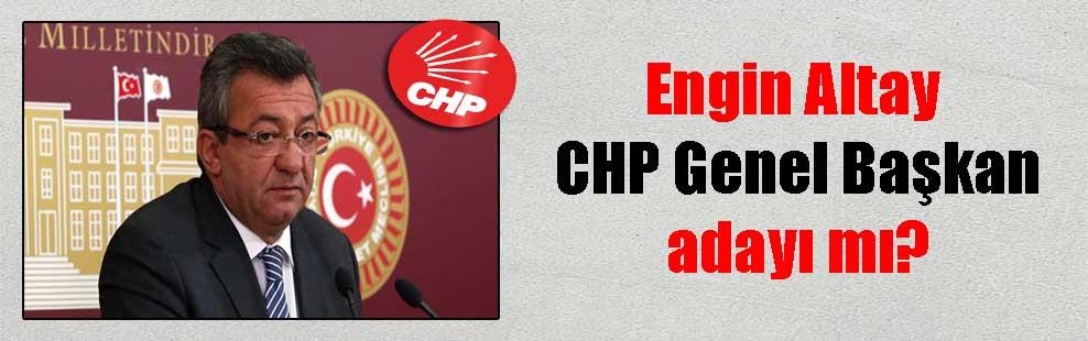 Engin Altay CHP Genel Başkan adayı mı?