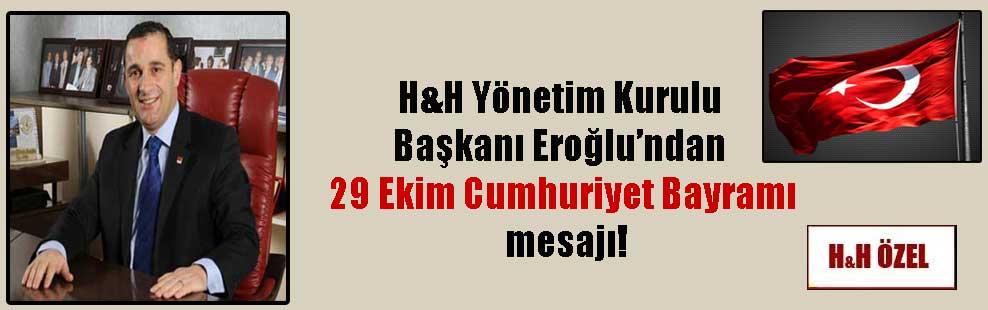 H&H Yönetim Kurulu Başkanı Eroğlu'ndan 29 Ekim Cumhuriyet Bayramı mesajı!