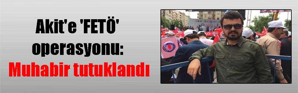 Akit'e 'FETÖ' operasyonu: Muhabir tutuklandı