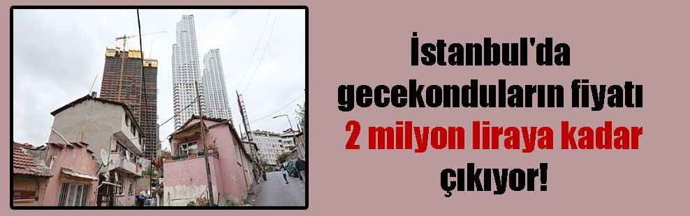 İstanbul'da gecekonduların fiyatı 2 milyon liraya kadar çıkıyor!