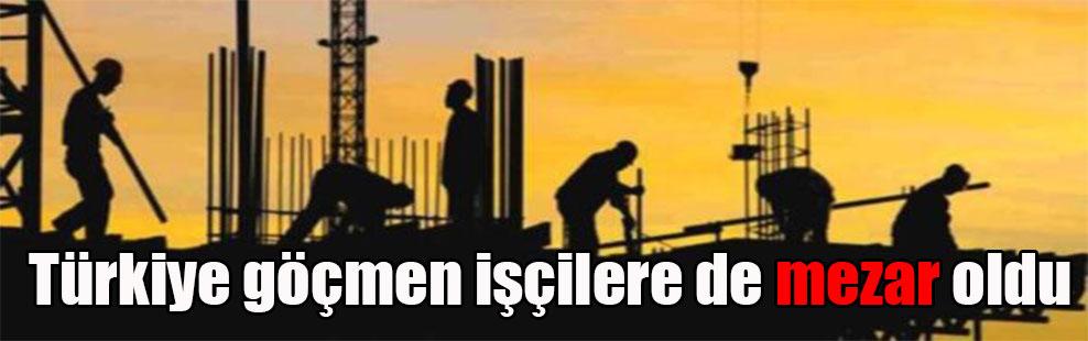 Türkiye göçmen işçilere de mezar oldu