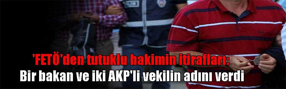 'FETÖ'den tutuklu hakimin itirafları: Bir bakan ve iki AKP'li vekilin adını verdi
