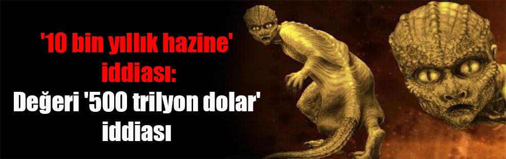 '10 bin yıllık hazine' iddiası: Değeri '500 trilyon dolar' iddiası