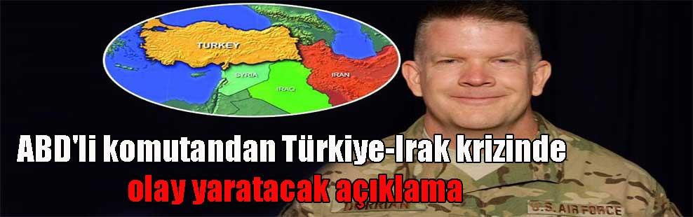 ABD'li komutandan Türkiye-Irak krizinde olay yaratacak açıklama