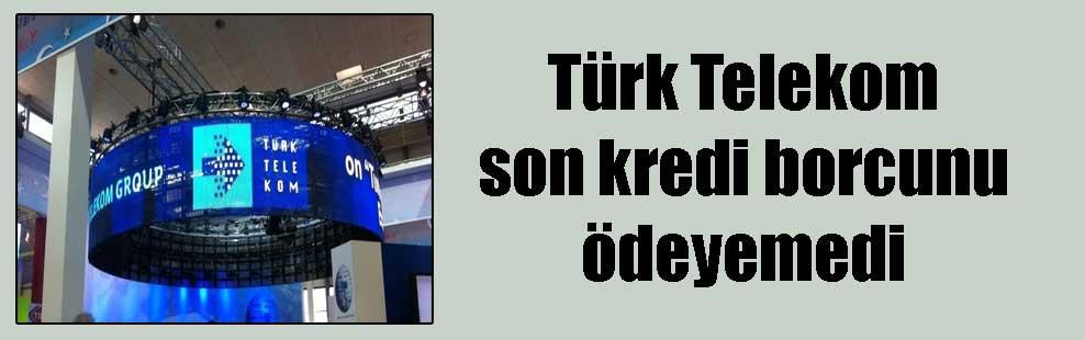 Türk Telekom son kredi borcunu ödeyemedi