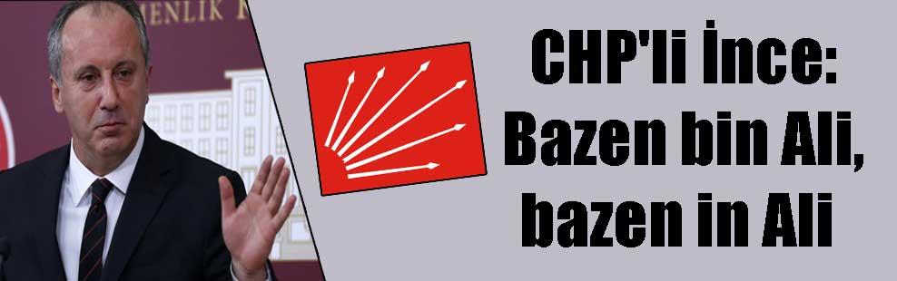 CHP'li İnce: Bazen bin Ali, bazen in Ali