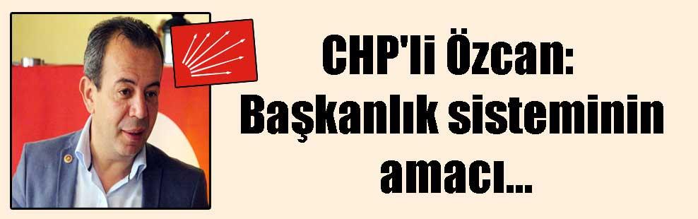 CHP'li Özcan: Başkanlık sisteminin amacı…