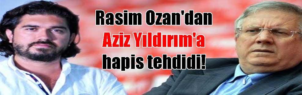 Rasim Ozan'dan Aziz Yıldırım'a hapis tehdidi!