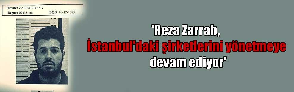 'Reza Zarrab, İstanbul'daki şirketlerini yönetmeye devam ediyor'