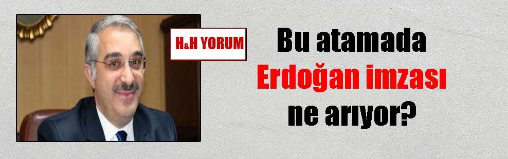 Bu atamada Erdoğan imzası ne arıyor?