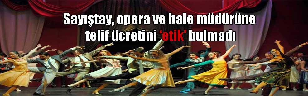 Sayıştay, opera ve bale müdürüne telif ücretini 'etik' bulmadı