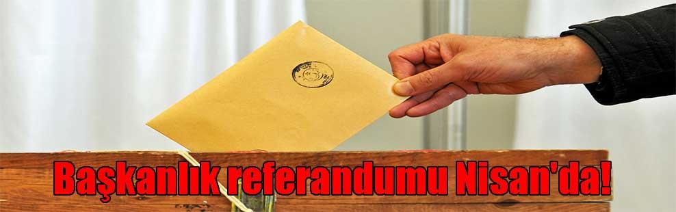 Başkanlık referandumu Nisan'da!