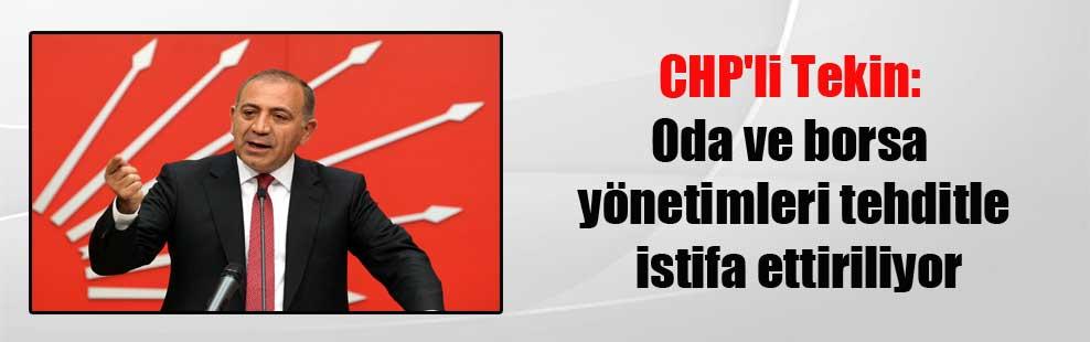 CHP'li Tekin: Oda ve borsa yönetimleri tehditle istifa ettiriliyor