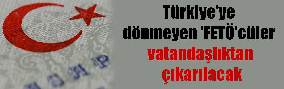 Türkiye'ye dönmeyen 'FETÖ'cüler vatandaşlıktan çıkarılacak