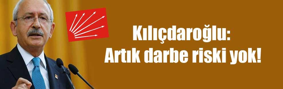 Kılıçdaroğlu: Artık darbe riski yok!