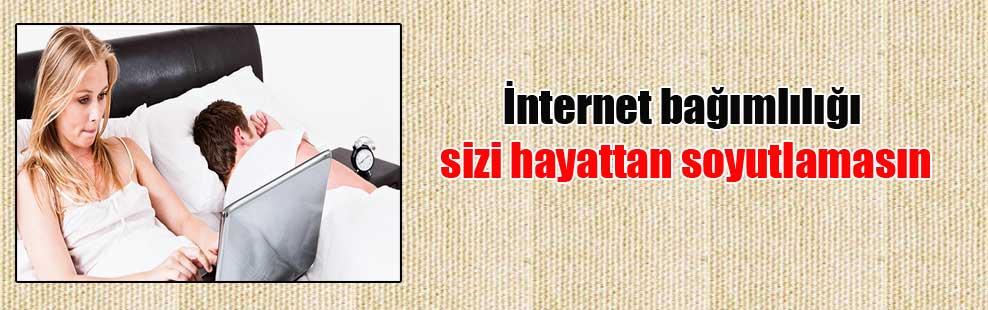 İnternet bağımlılığı sizi hayattan soyutlamasın