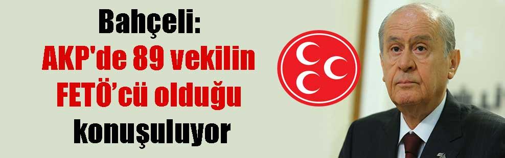 Bahçeli: AKP'de 89 vekilin FETÖ'cü olduğu konuşuluyor