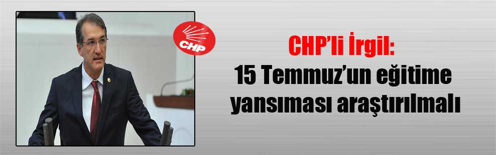 CHP'li İrgil: 15 Temmuz'un eğitime yansıması araştırılmalı