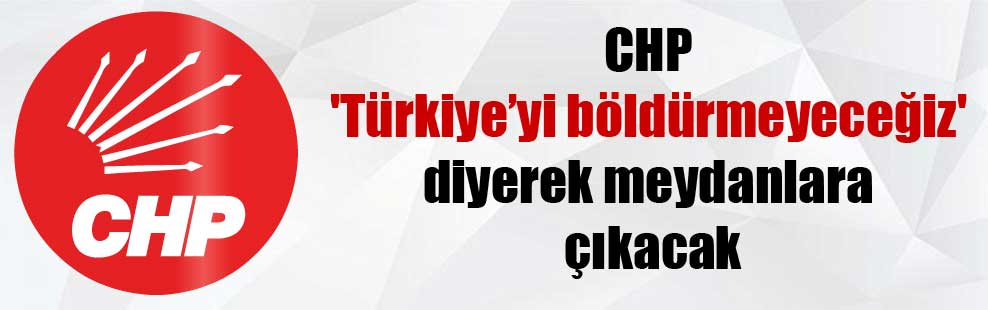 CHP 'Türkiye'yi böldürmeyeceğiz' diyerek meydanlara çıkacak