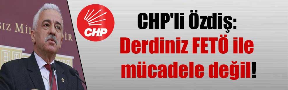 CHP'li Özdiş: Derdiniz FETÖ ile mücadele değil!