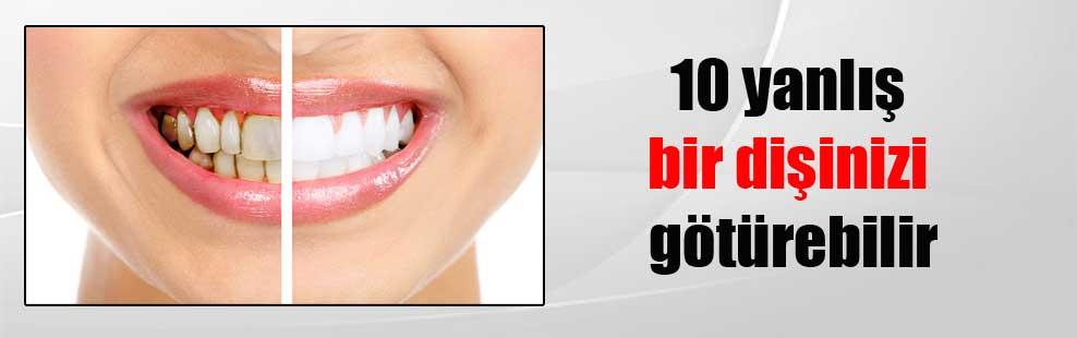 10 yanlış bir dişinizi götürebilir