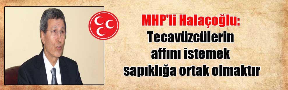MHP'li Halaçoğlu: Tecavüzcülerin affını istemek sapıklığa ortak olmaktır